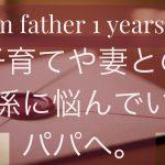 子育てや妻との関係に悩んでいるパパへ。1年前の自分に向けた手記